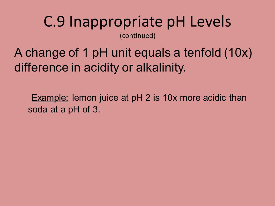 C.9 Inappropriate pH Levels (continued) A change of 1 pH unit equals a tenfold (10x) difference in acidity or alkalinity. Example: lemon juice at pH 2