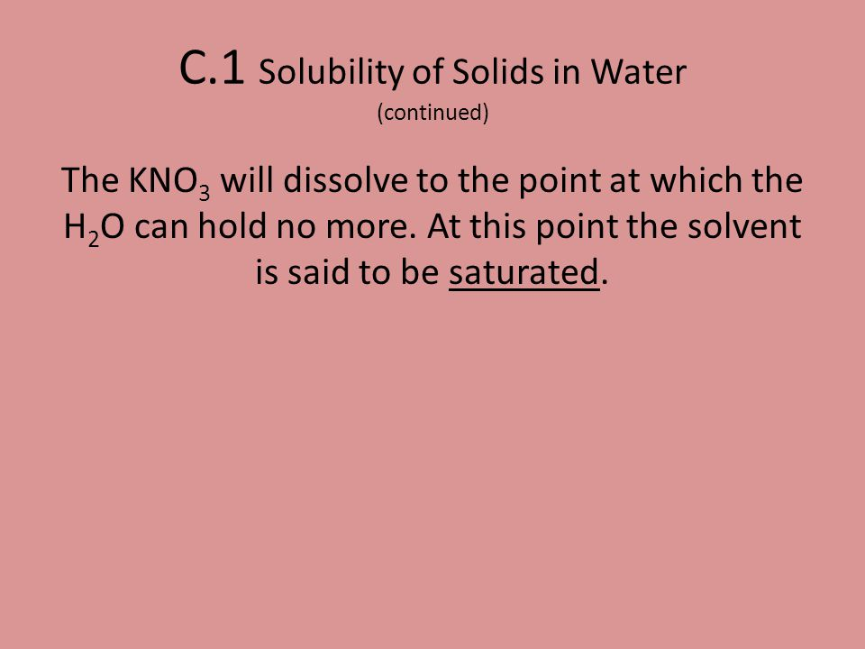 The KNO 3 will dissolve to the point at which the H 2 O can hold no more. At this point the solvent is said to be saturated. C.1 Solubility of Solids