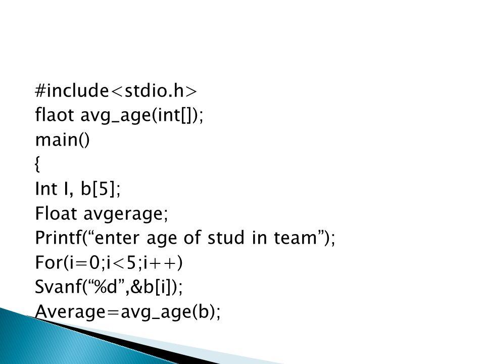 "#include flaot avg_age(int[]); main() { Int I, b[5]; Float avgerage; Printf(""enter age of stud in team""); For(i=0;i<5;i++) Svanf(""%d"",&b[i]); Average="