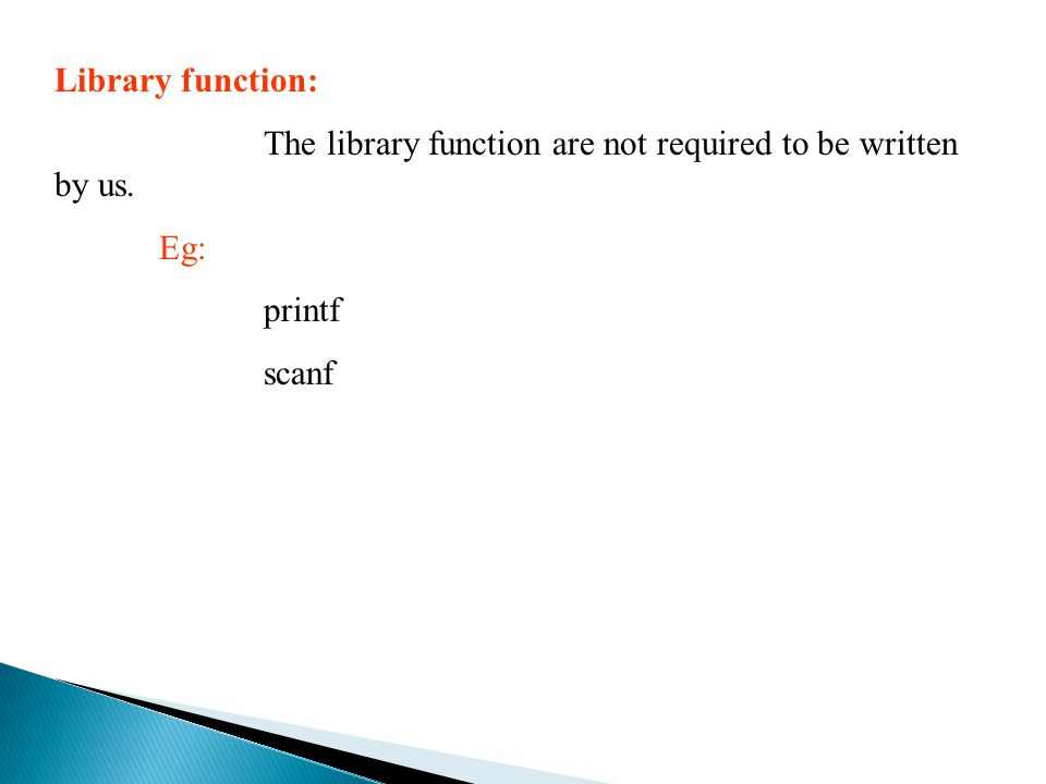 Library function: The library function are not required to be written by us. Eg: printf scanf