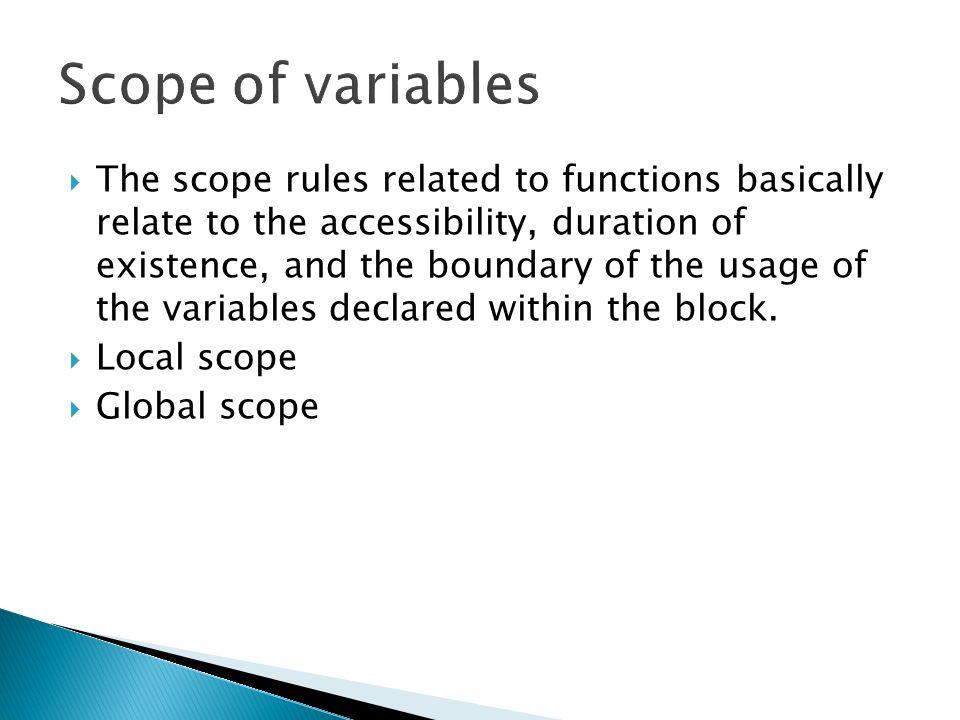  The scope rules related to functions basically relate to the accessibility, duration of existence, and the boundary of the usage of the variables de