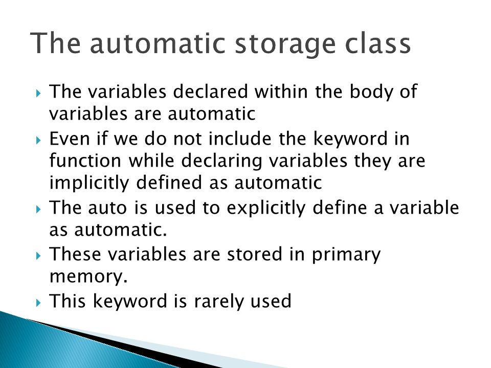  The variables declared within the body of variables are automatic  Even if we do not include the keyword in function while declaring variables they