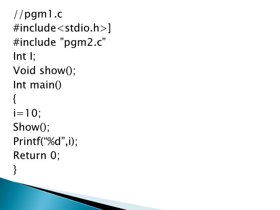 "//pgm1.c #include ] #include ""pgm2.c"" Int I; Void show(); Int main() { i=10; Show(); Printf(""%d"",i); Return 0; }"