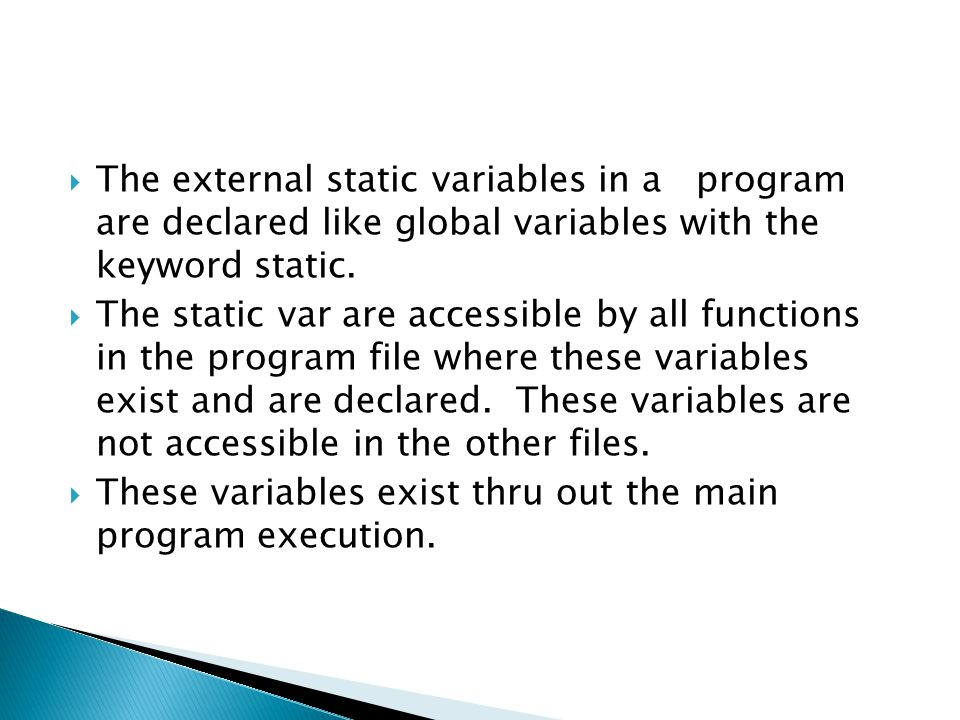  The external static variables in a program are declared like global variables with the keyword static.  The static var are accessible by all functi