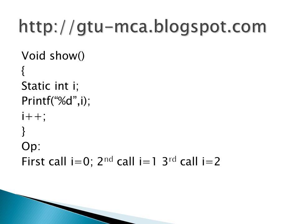 "Void show() { Static int i; Printf(""%d"",i); i++; } Op: First call i=0; 2 nd call i=1 3 rd call i=2"