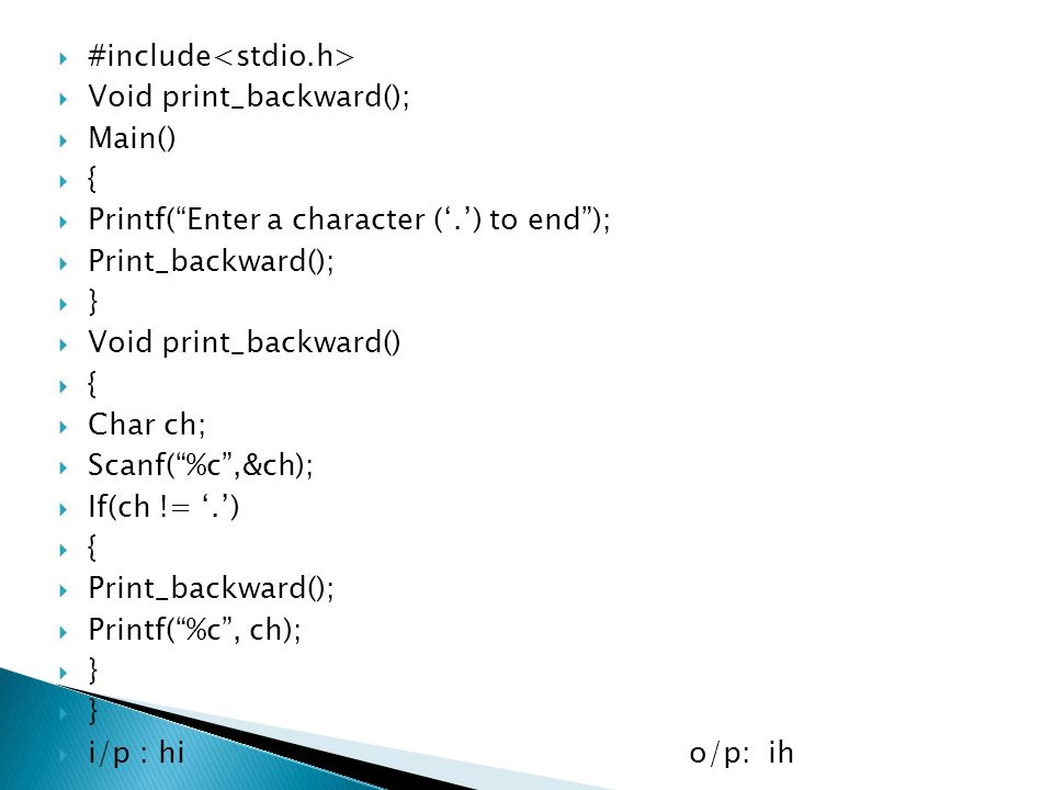 " #include  Void print_backward();  Main()  {  Printf(""Enter a character ('.') to end"");  Print_backward();  }  Void print_backward()  {  Cha"