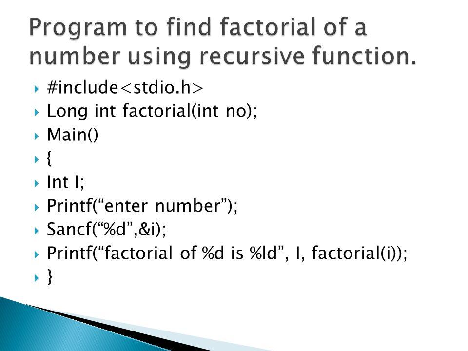 " #include  Long int factorial(int no);  Main()  {  Int I;  Printf(""enter number"");  Sancf(""%d"",&i);  Printf(""factorial of %d is %ld"", I, facto"