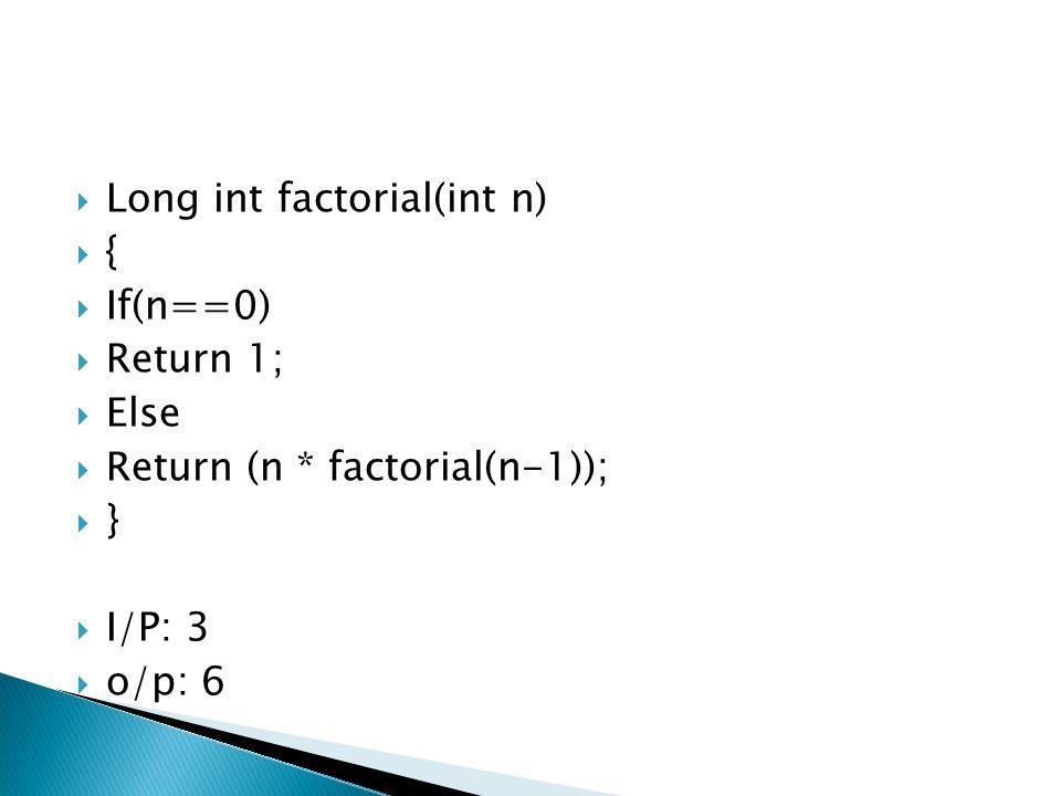  Long int factorial(int n)  {  If(n==0)  Return 1;  Else  Return (n * factorial(n-1));  }  I/P: 3  o/p: 6