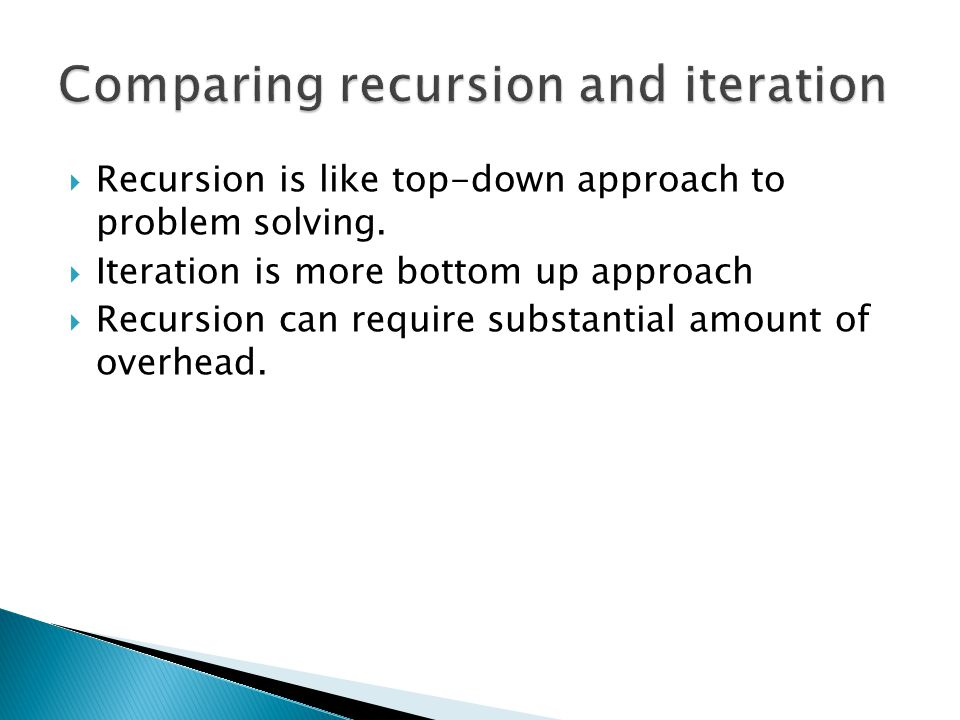  Recursion is like top-down approach to problem solving.  Iteration is more bottom up approach  Recursion can require substantial amount of overhea