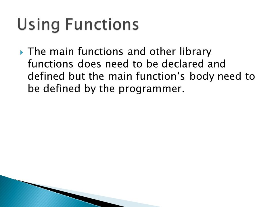  The main functions and other library functions does need to be declared and defined but the main function's body need to be defined by the programme