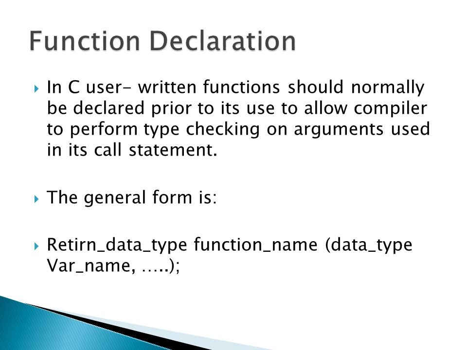  In C user- written functions should normally be declared prior to its use to allow compiler to perform type checking on arguments used in its call s
