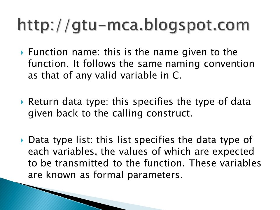  Function name: this is the name given to the function. It follows the same naming convention as that of any valid variable in C.  Return data type: