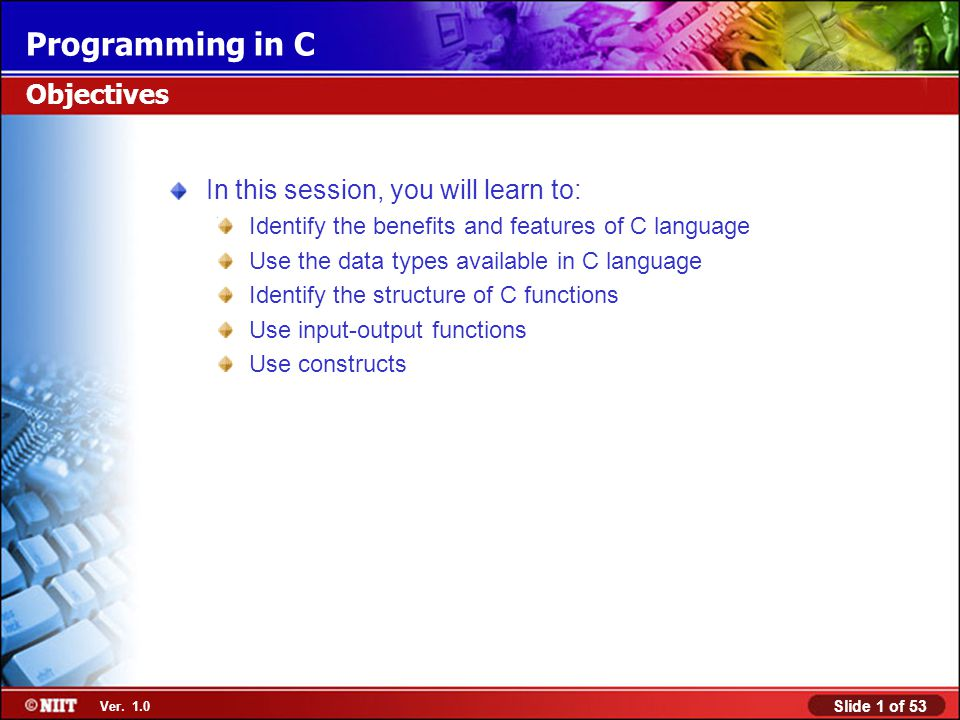 Slide 1 of 53 Ver. 1.0 Programming in C In this session, you will learn to: Identify the benefits and features of C language Use the data types availa