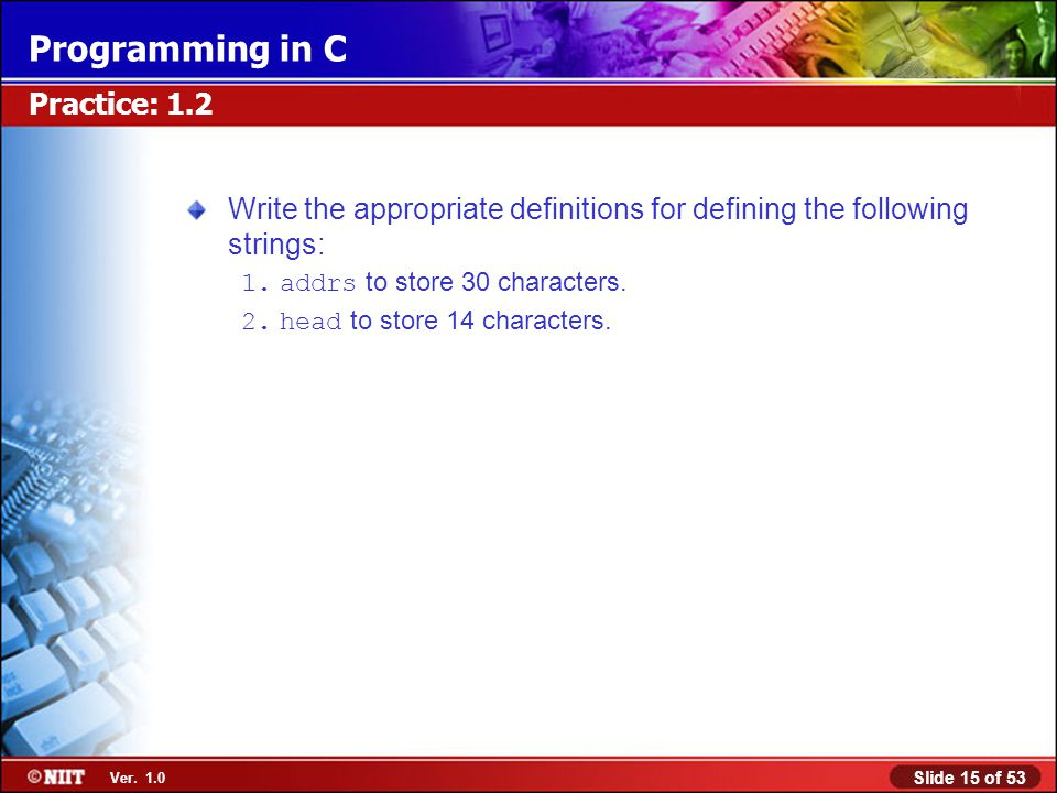 Slide 15 of 53 Ver. 1.0 Programming in C Practice: 1.2 Write the appropriate definitions for defining the following strings: 1.addrs to store 30 chara