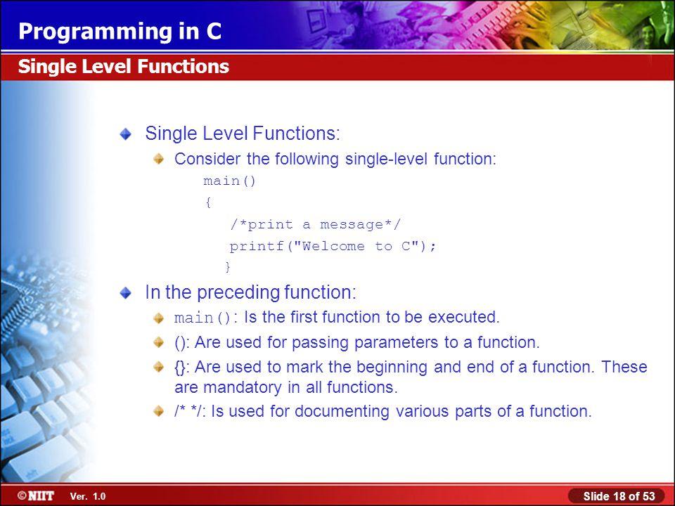 Slide 18 of 53 Ver. 1.0 Programming in C Single Level Functions Single Level Functions: Consider the following single-level function: main() { /*print