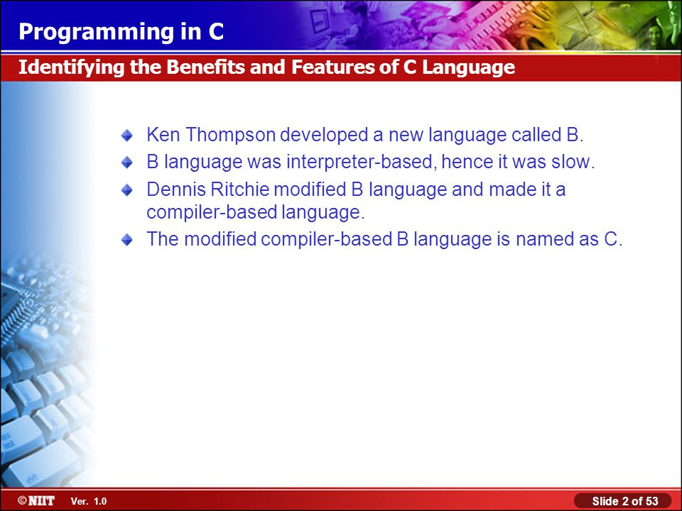 Slide 2 of 53 Ver. 1.0 Programming in C Identifying the Benefits and Features of C Language Ken Thompson developed a new language called B. B language
