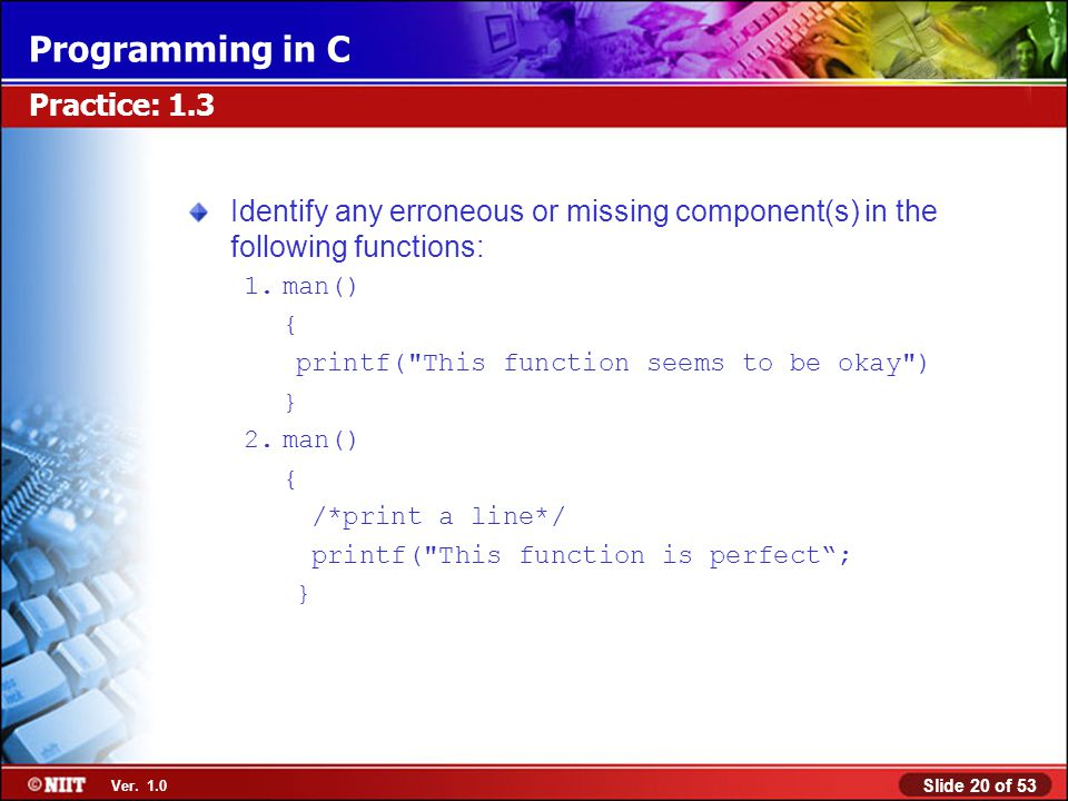 Slide 20 of 53 Ver. 1.0 Programming in C Practice: 1.3 Identify any erroneous or missing component(s) in the following functions: 1.man() { printf(