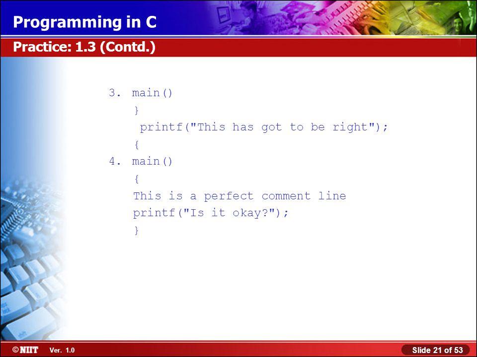 Slide 21 of 53 Ver. 1.0 Programming in C Practice: 1.3 (Contd.) 3.main() } printf(