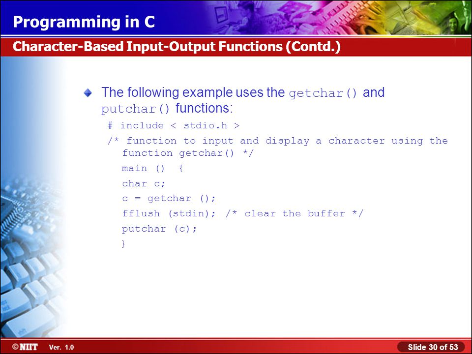 Slide 30 of 53 Ver. 1.0 Programming in C The following example uses the getchar() and putchar() functions: # include /* function to input and display