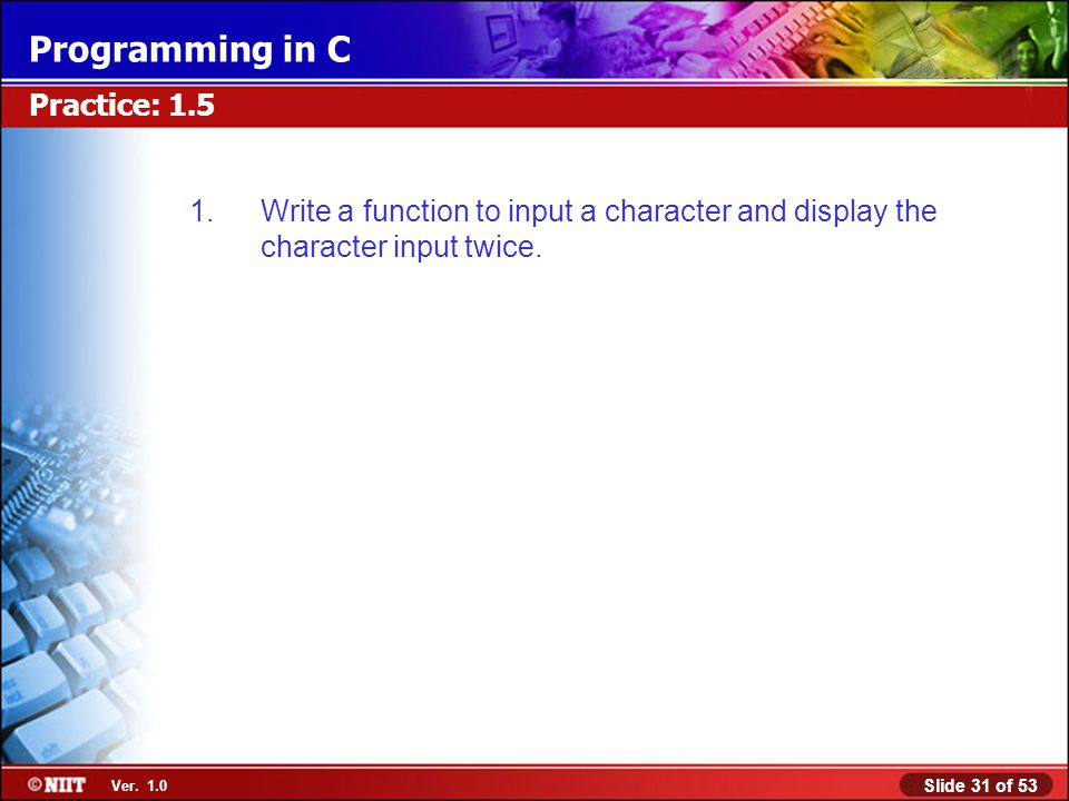 Slide 31 of 53 Ver. 1.0 Programming in C Practice: 1.5 1.Write a function to input a character and display the character input twice.