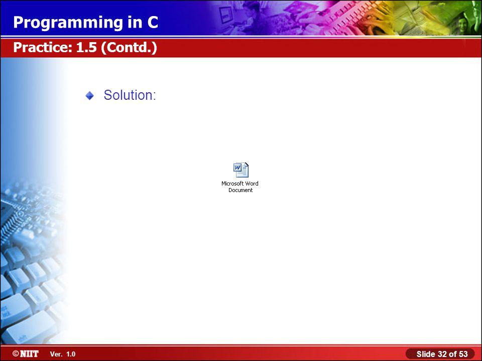 Slide 32 of 53 Ver. 1.0 Programming in C Practice: 1.5 (Contd.) Solution: