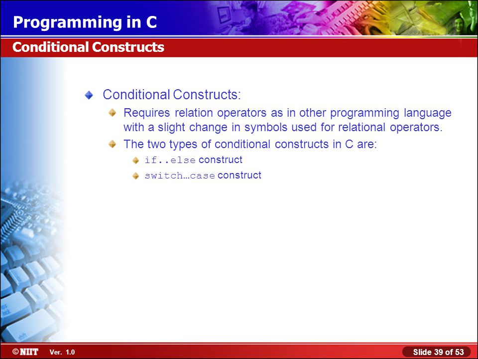 Slide 39 of 53 Ver. 1.0 Programming in C Conditional Constructs Conditional Constructs: Requires relation operators as in other programming language w