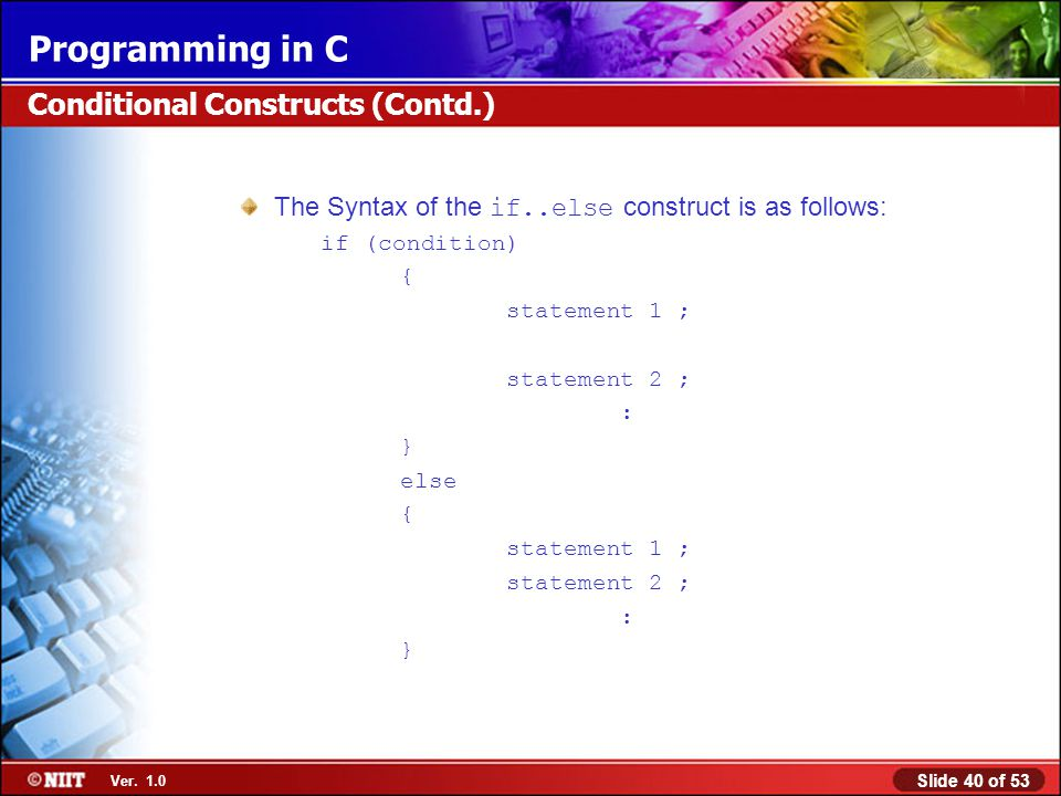 Slide 40 of 53 Ver. 1.0 Programming in C The Syntax of the if..else construct is as follows: if (condition) { statement 1 ; statement 2 ; : } else { s