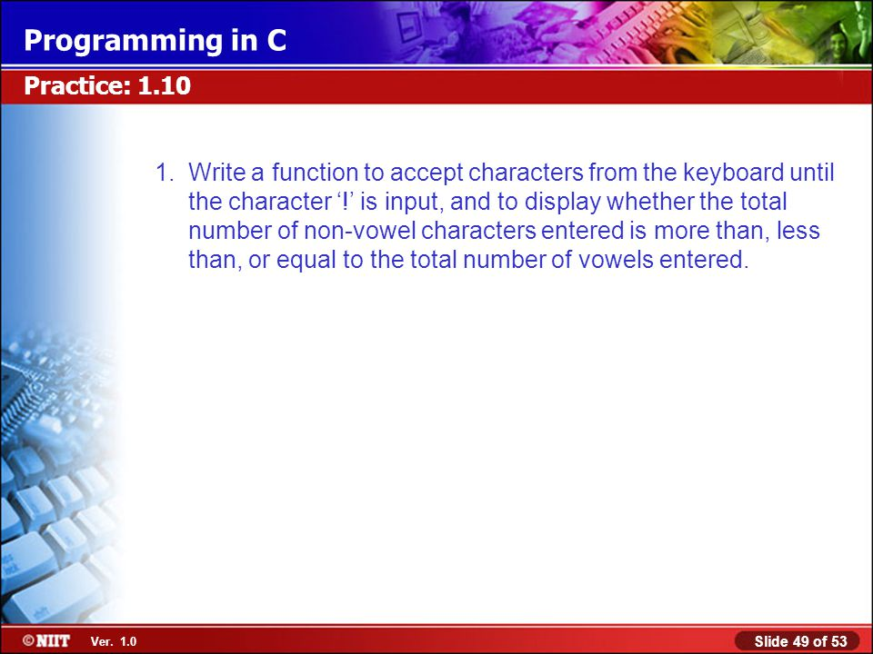 Slide 49 of 53 Ver. 1.0 Programming in C Practice: 1.10 1.Write a function to accept characters from the keyboard until the character '!' is input, an
