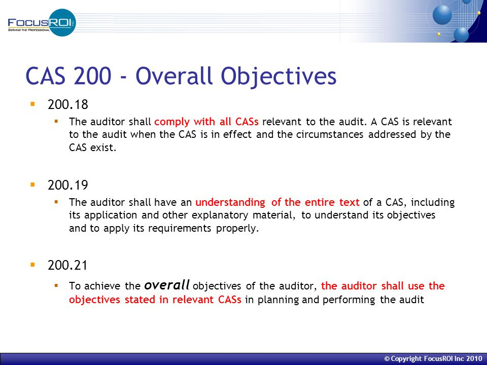 © Copyright FocusROI Inc 2010 CAS 200 - Overall Objectives  200.18  The auditor shall comply with all CASs relevant to the audit.