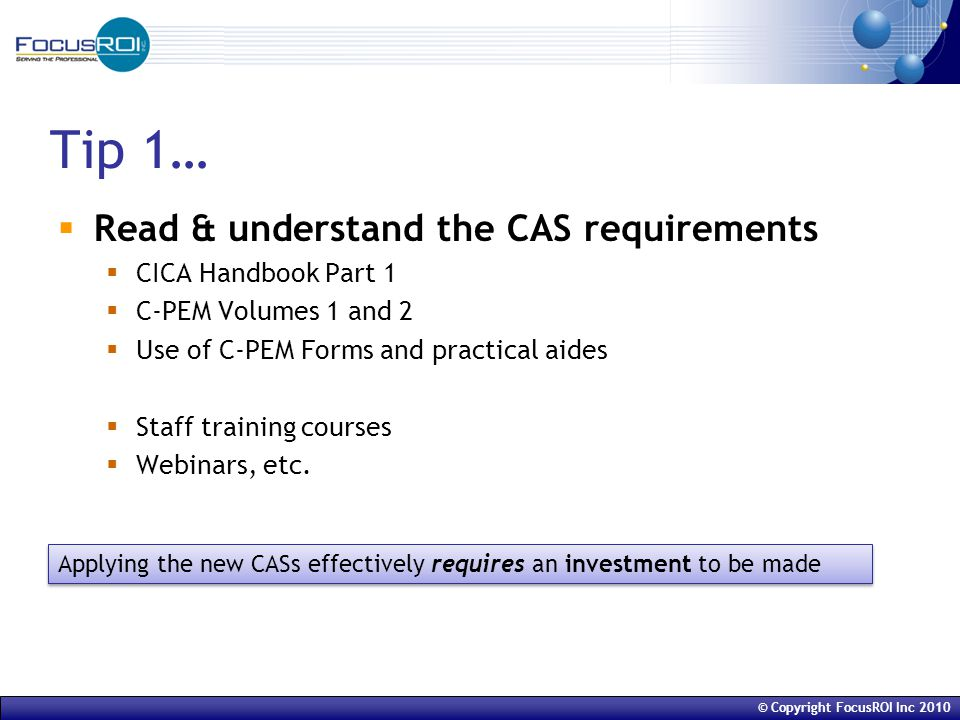 © Copyright FocusROI Inc 2010 Tip 1…  Read & understand the CAS requirements  CICA Handbook Part 1  C-PEM Volumes 1 and 2  Use of C-PEM Forms and practical aides  Staff training courses  Webinars, etc.