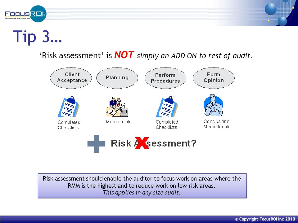 © Copyright FocusROI Inc 2010 Tip 3… 'Risk assessment' is NOT simply an ADD ON to rest of audit.