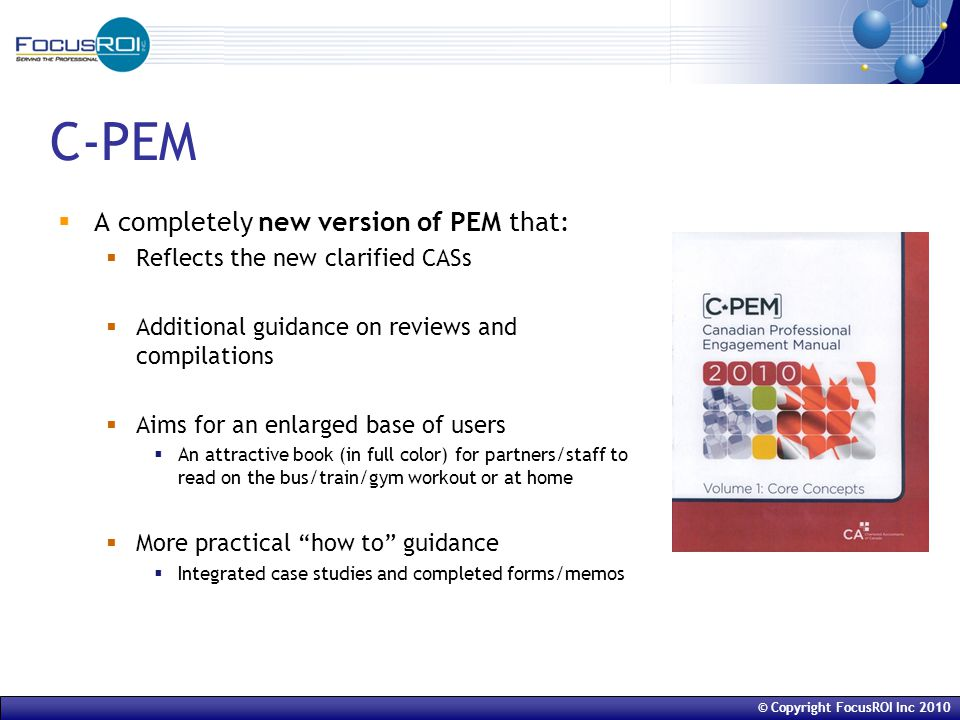 © Copyright FocusROI Inc 2010 C-PEM  A completely new version of PEM that:  Reflects the new clarified CASs  Additional guidance on reviews and compilations  Aims for an enlarged base of users  An attractive book (in full color) for partners/staff to read on the bus/train/gym workout or at home  More practical how to guidance  Integrated case studies and completed forms/memos