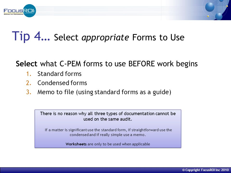 © Copyright FocusROI Inc 2010 Tip 4… Select appropriate Forms to Use Select what C-PEM forms to use BEFORE work begins 1.Standard forms 2.Condensed forms 3.Memo to file (using standard forms as a guide) There is no reason why all three types of documentation cannot be used on the same audit.