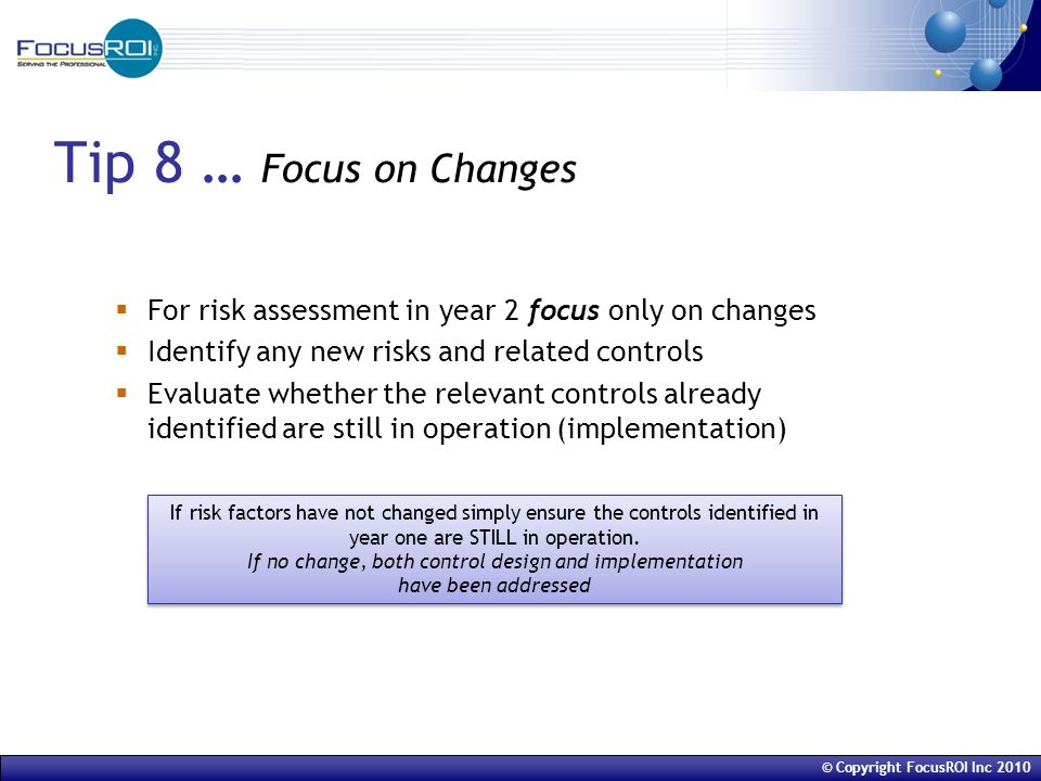 © Copyright FocusROI Inc 2010 Tip 8 … Focus on Changes  For risk assessment in year 2 focus only on changes  Identify any new risks and related controls  Evaluate whether the relevant controls already identified are still in operation (implementation) If risk factors have not changed simply ensure the controls identified in year one are STILL in operation.