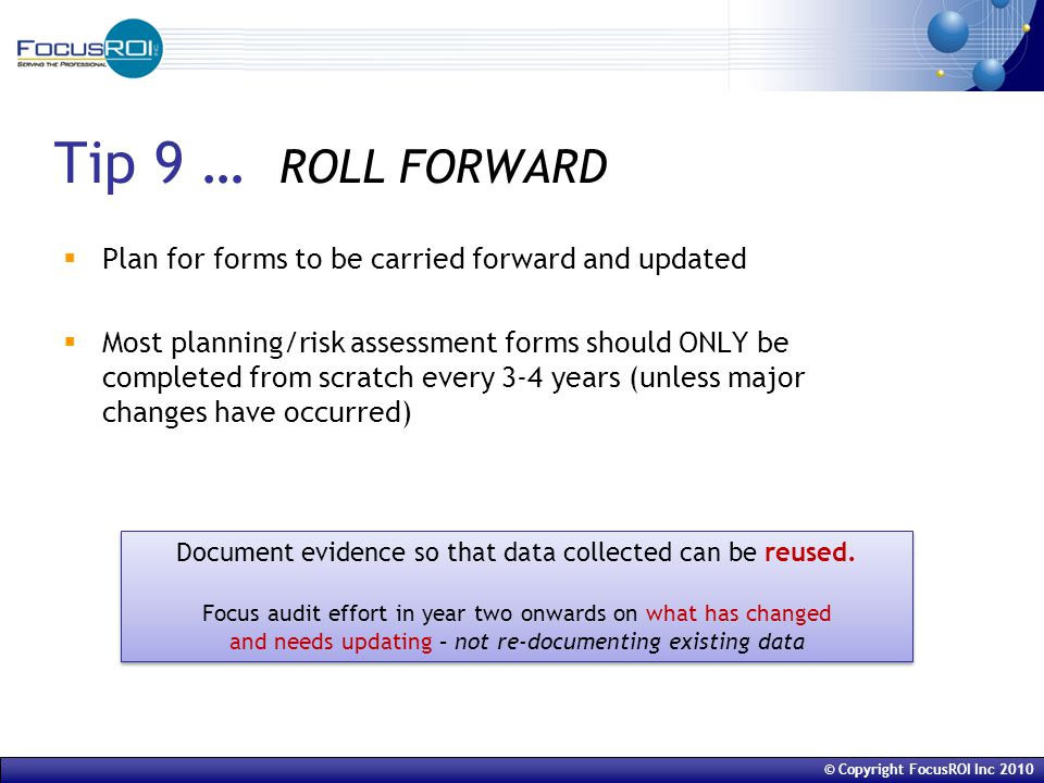 © Copyright FocusROI Inc 2010 Tip 9 … ROLL FORWARD  Plan for forms to be carried forward and updated  Most planning/risk assessment forms should ONLY be completed from scratch every 3-4 years (unless major changes have occurred) Document evidence so that data collected can be reused.