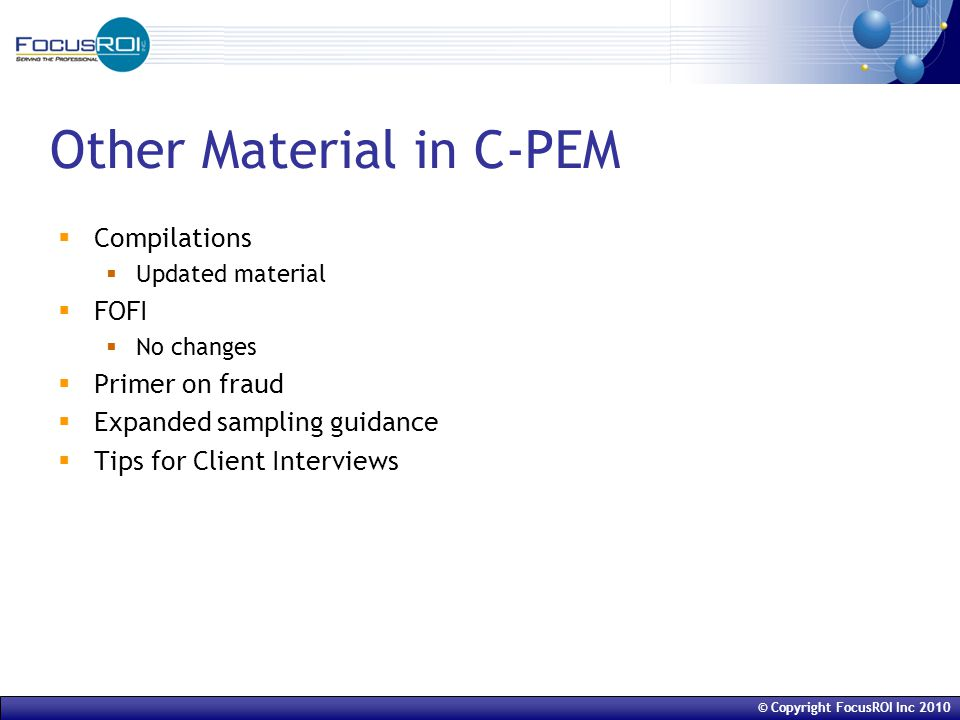 © Copyright FocusROI Inc 2010 Other Material in C-PEM  Compilations  Updated material  FOFI  No changes  Primer on fraud  Expanded sampling guidance  Tips for Client Interviews