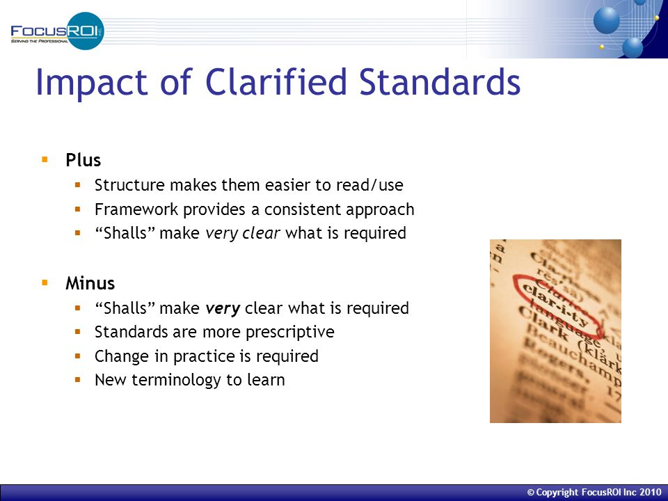 © Copyright FocusROI Inc 2010 Impact of Clarified Standards  Plus  Structure makes them easier to read/use  Framework provides a consistent approach  Shalls make very clear what is required  Minus  Shalls make very clear what is required  Standards are more prescriptive  Change in practice is required  New terminology to learn
