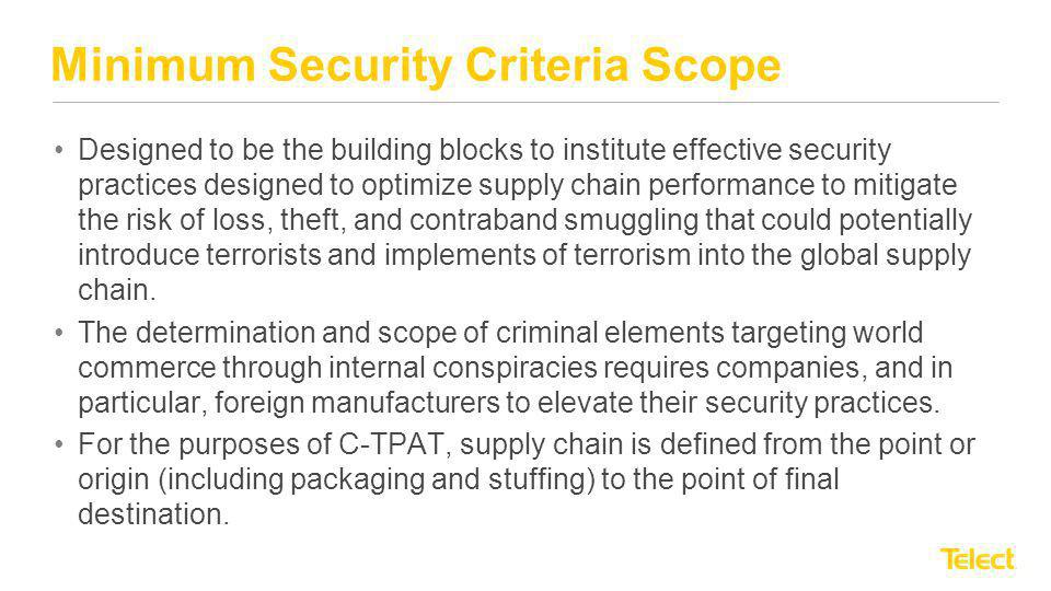 Minimum Security Criteria Scope Designed to be the building blocks to institute effective security practices designed to optimize supply chain perform