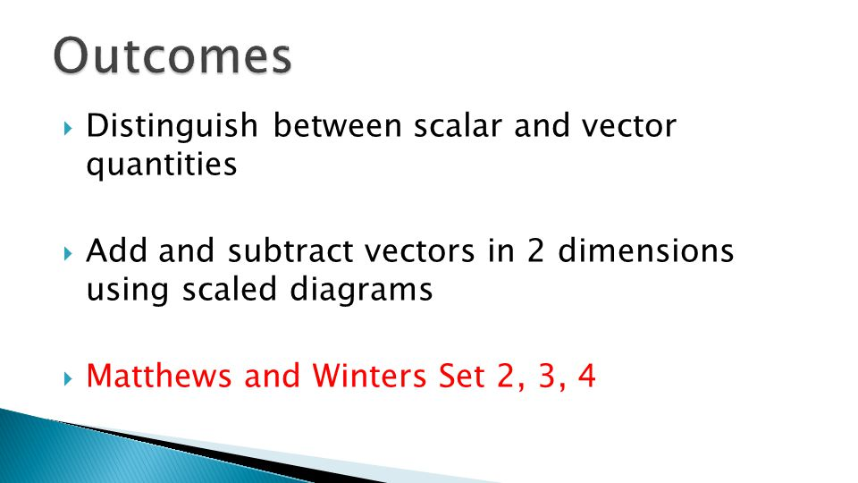 Distinguish between scalar and vector quantities  Add and subtract vectors in 2 dimensions using scaled diagrams  Matthews and Winters Set 2, 3, 4
