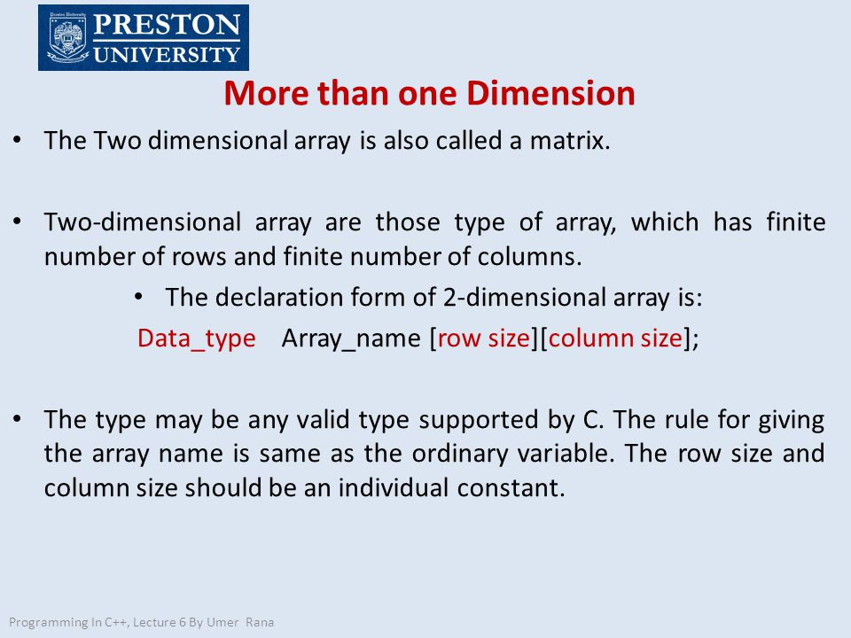More than one Dimension Programming In C++, Lecture 6 By Umer Rana The Two dimensional array is also called a matrix.