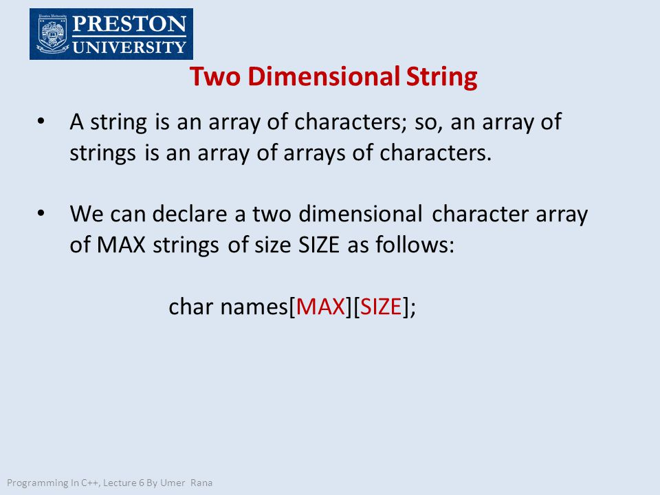 Two Dimensional String Programming In C++, Lecture 6 By Umer Rana A string is an array of characters; so, an array of strings is an array of arrays of characters.