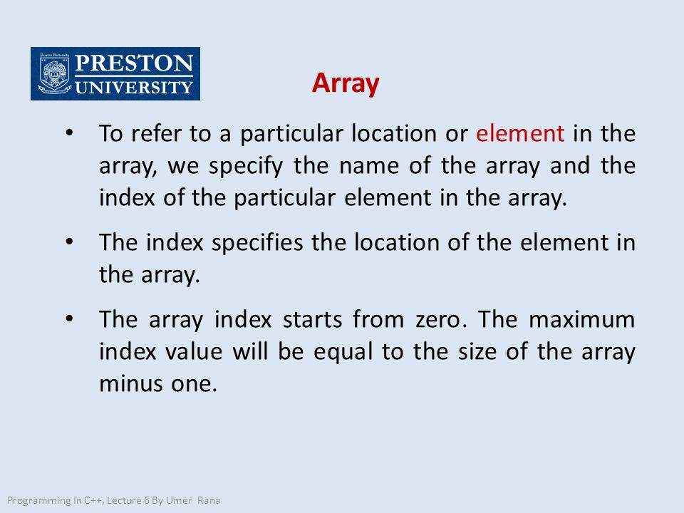 Array Programming In C++, Lecture 6 By Umer Rana To refer to a particular location or element in the array, we specify the name of the array and the index of the particular element in the array.