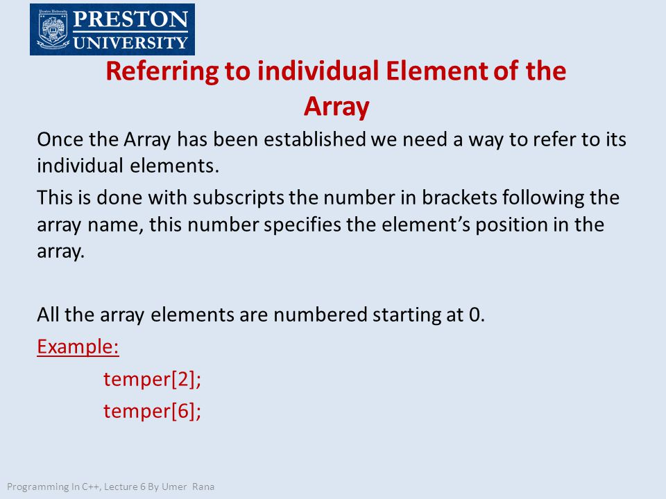 Referring to individual Element of the Array Programming In C++, Lecture 6 By Umer Rana Once the Array has been established we need a way to refer to its individual elements.