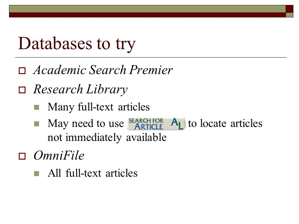 Databases to try  Academic Search Premier  Research Library Many full-text articles May need to use to locate articles not immediately available  OmniFile All full-text articles