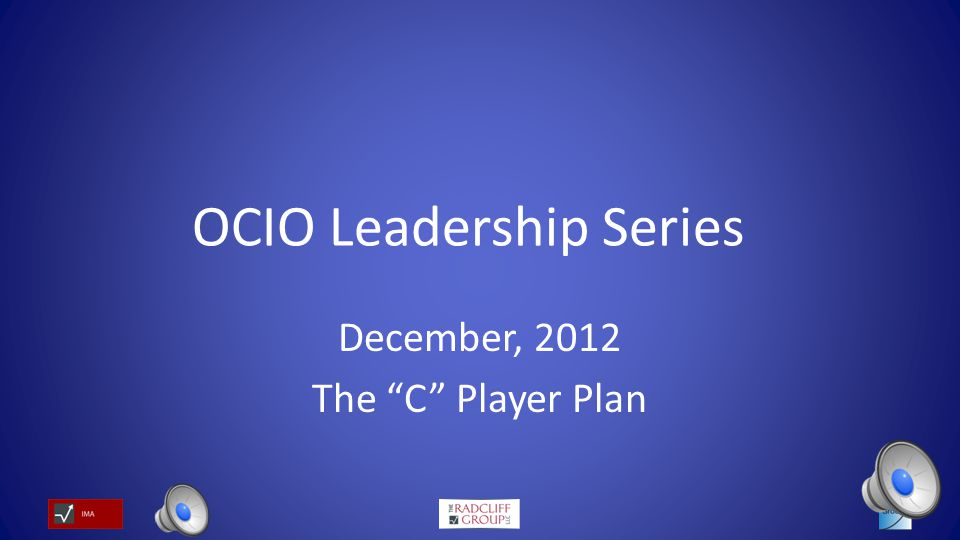OCIO Leadership Series December, 2012 The C Player Plan