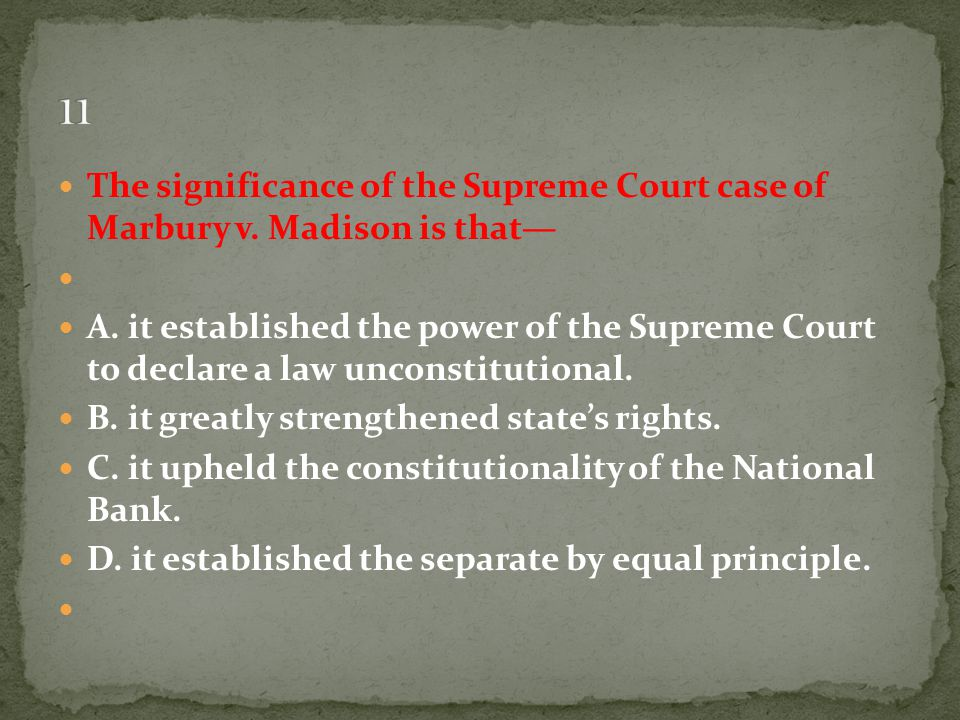 The significance of the Supreme Court case of Marbury v. Madison is that— A. it established the power of the Supreme Court to declare a law unconstitu