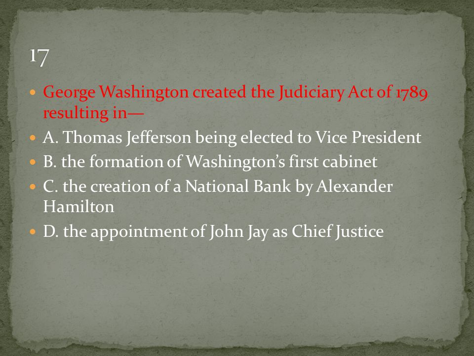 George Washington created the Judiciary Act of 1789 resulting in— A. Thomas Jefferson being elected to Vice President B. the formation of Washington's