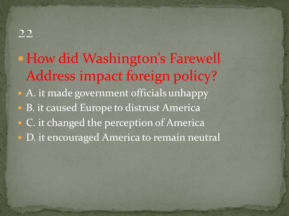 How did Washington's Farewell Address impact foreign policy? A. it made government officials unhappy B. it caused Europe to distrust America C. it cha