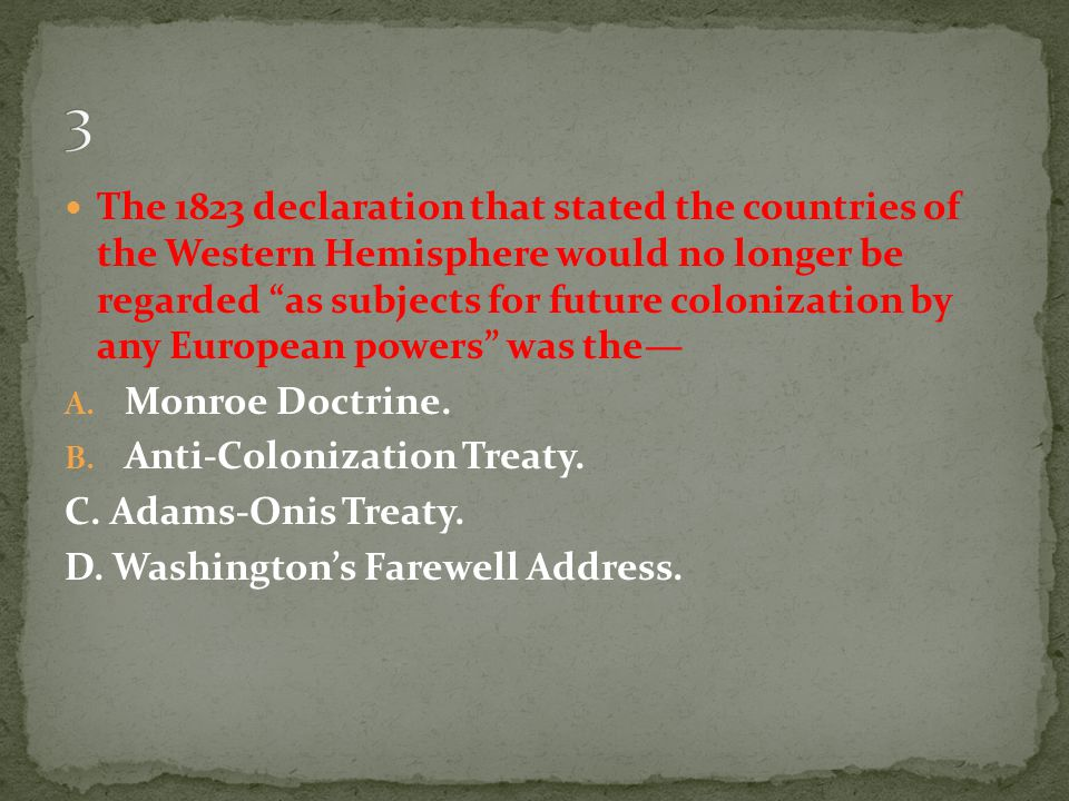 "The 1823 declaration that stated the countries of the Western Hemisphere would no longer be regarded ""as subjects for future colonization by any Europ"