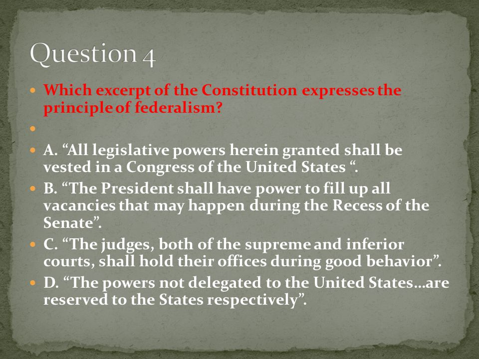 "Which excerpt of the Constitution expresses the principle of federalism? A. ""All legislative powers herein granted shall be vested in a Congress of th"